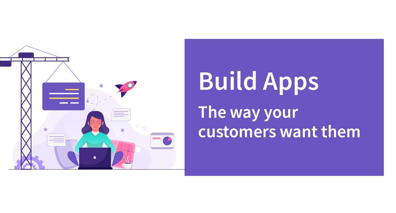Build apps the way customers want