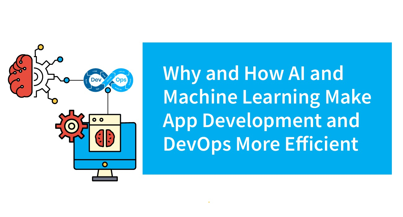 AI and Machine Learning Make App Development & DevOps More Efficient